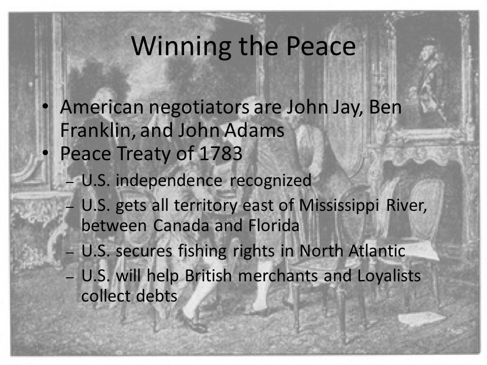Winning the Peace American negotiators are John Jay, Ben Franklin, and John Adams Peace Treaty of 1783 – U.S. independence recognized – U.S. gets all