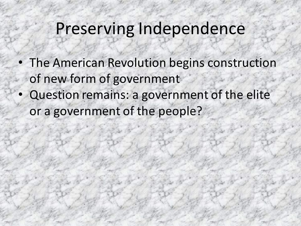 Preserving Independence The American Revolution begins construction of new form of government Question remains: a government of the elite or a governm