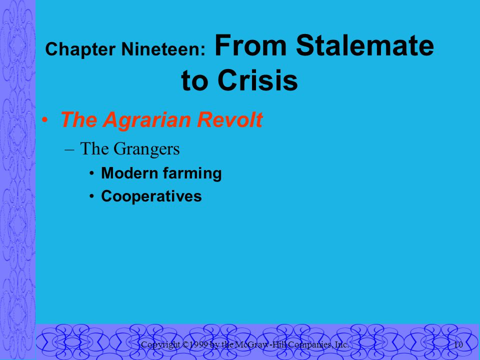 Copyright ©1999 by the McGraw-Hill Companies, Inc.10 Chapter Nineteen: From Stalemate to Crisis The Agrarian Revolt –The Grangers Modern farming Cooperatives