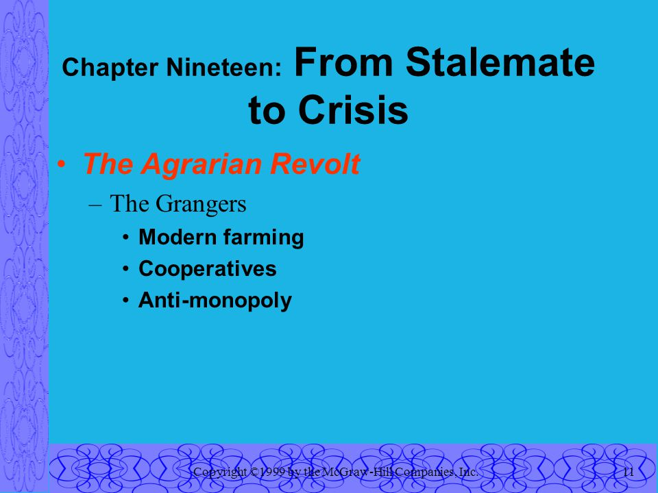 Copyright ©1999 by the McGraw-Hill Companies, Inc.11 Chapter Nineteen: From Stalemate to Crisis The Agrarian Revolt –The Grangers Modern farming Cooperatives Anti-monopoly
