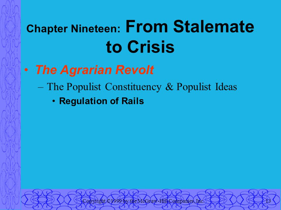 Copyright ©1999 by the McGraw-Hill Companies, Inc.13 Chapter Nineteen: From Stalemate to Crisis The Agrarian Revolt –The Populist Constituency & Populist Ideas Regulation of Rails