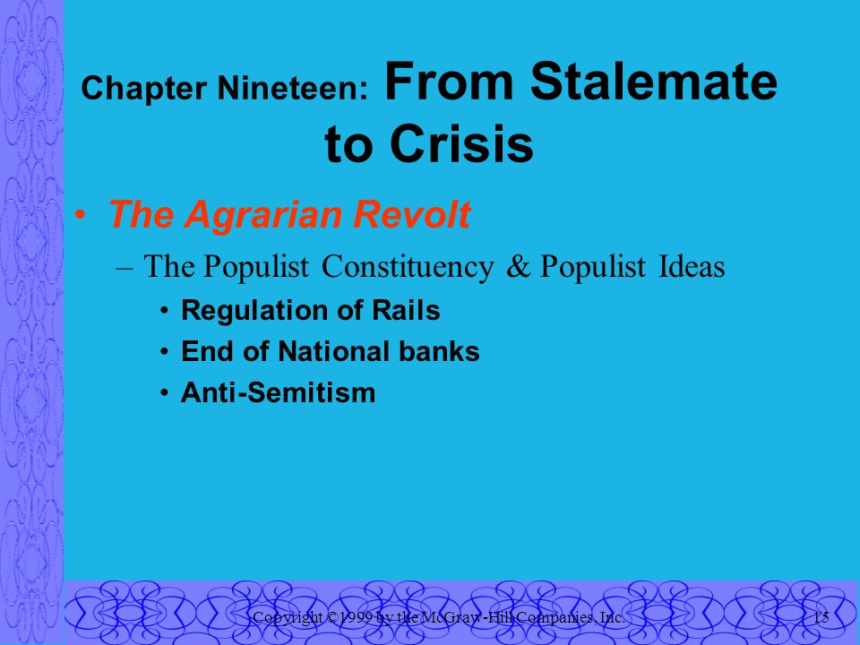 Copyright ©1999 by the McGraw-Hill Companies, Inc.15 Chapter Nineteen: From Stalemate to Crisis The Agrarian Revolt –The Populist Constituency & Populist Ideas Regulation of Rails End of National banks Anti-Semitism