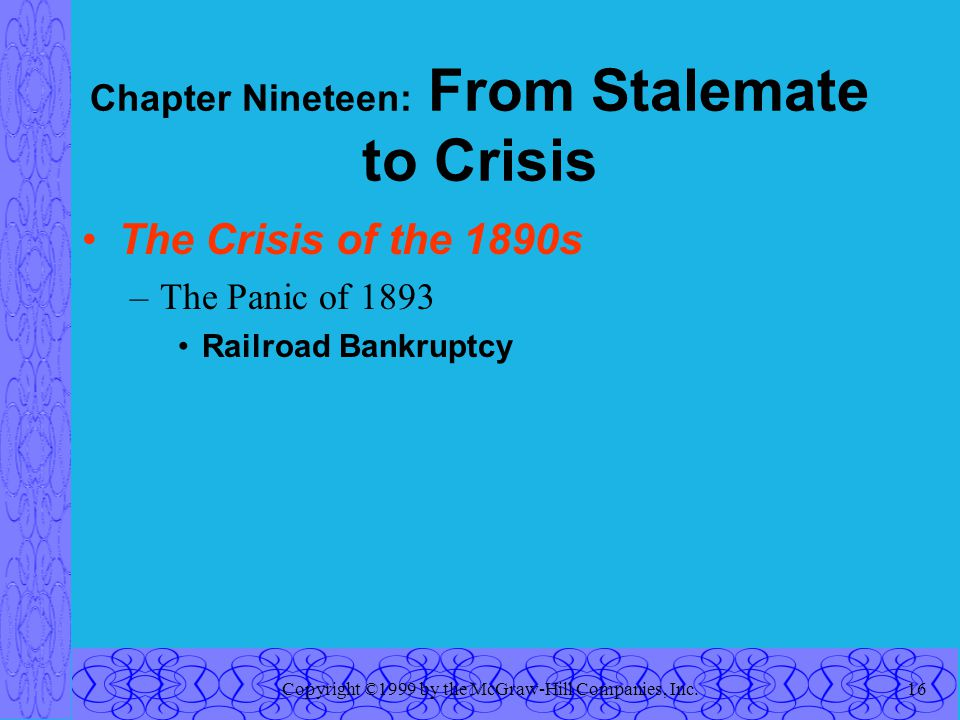 Copyright ©1999 by the McGraw-Hill Companies, Inc.16 Chapter Nineteen: From Stalemate to Crisis The Crisis of the 1890s –The Panic of 1893 Railroad Bankruptcy