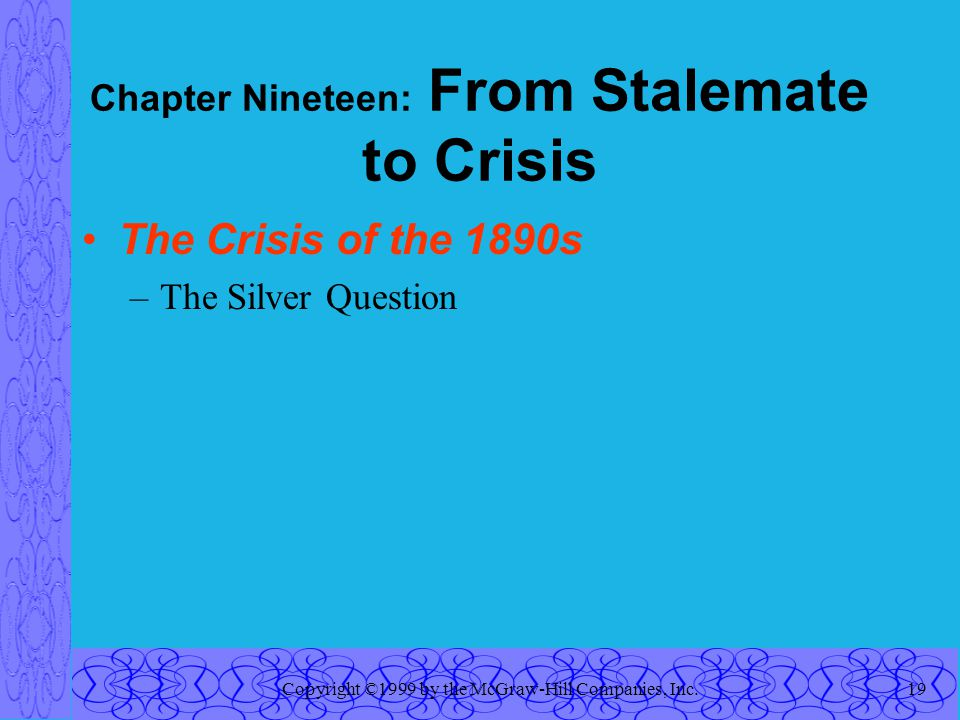 Copyright ©1999 by the McGraw-Hill Companies, Inc.19 Chapter Nineteen: From Stalemate to Crisis The Crisis of the 1890s –The Silver Question