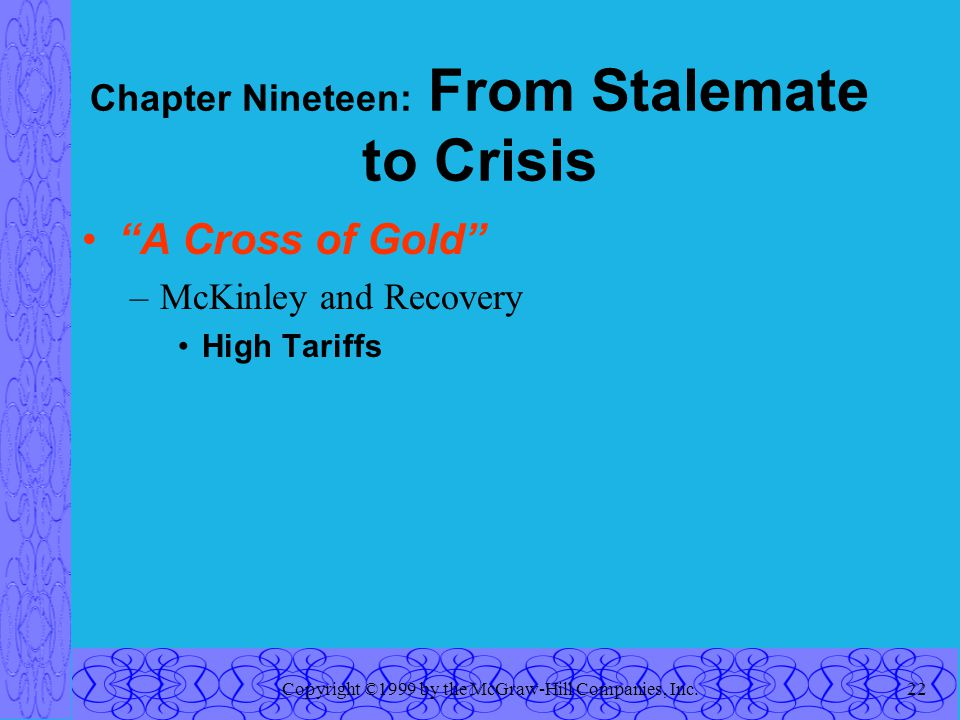 Copyright ©1999 by the McGraw-Hill Companies, Inc.22 Chapter Nineteen: From Stalemate to Crisis A Cross of Gold –McKinley and Recovery High Tariffs
