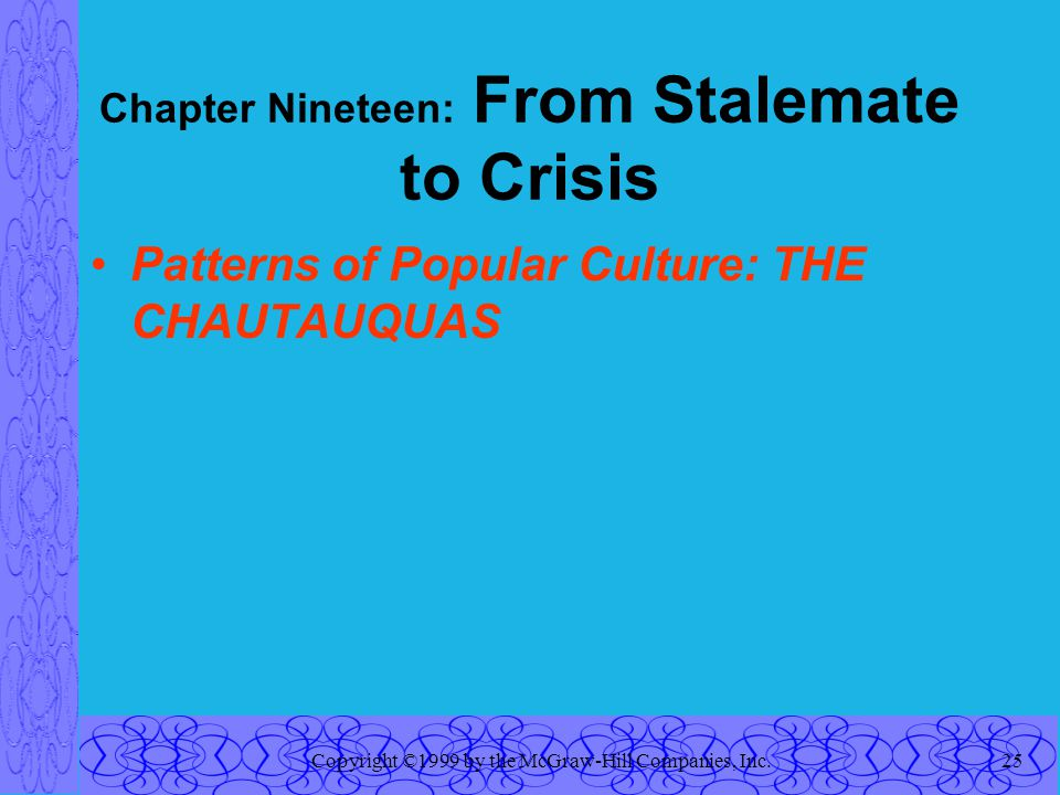 Copyright ©1999 by the McGraw-Hill Companies, Inc.25 Chapter Nineteen: From Stalemate to Crisis Patterns of Popular Culture: THE CHAUTAUQUAS
