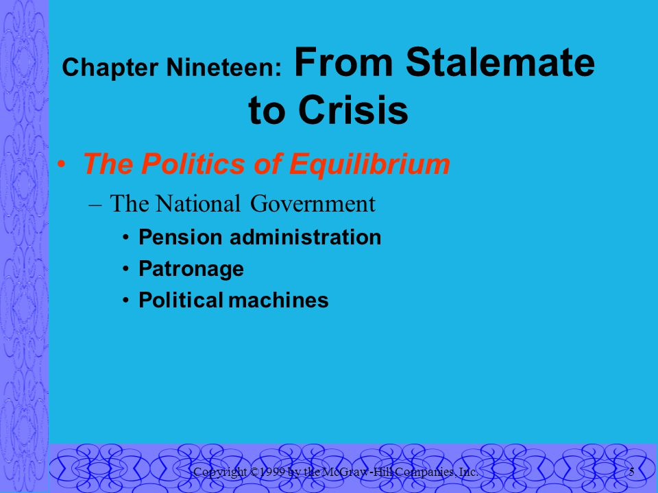 Copyright ©1999 by the McGraw-Hill Companies, Inc.5 Chapter Nineteen: From Stalemate to Crisis The Politics of Equilibrium –The National Government Pension administration Patronage Political machines