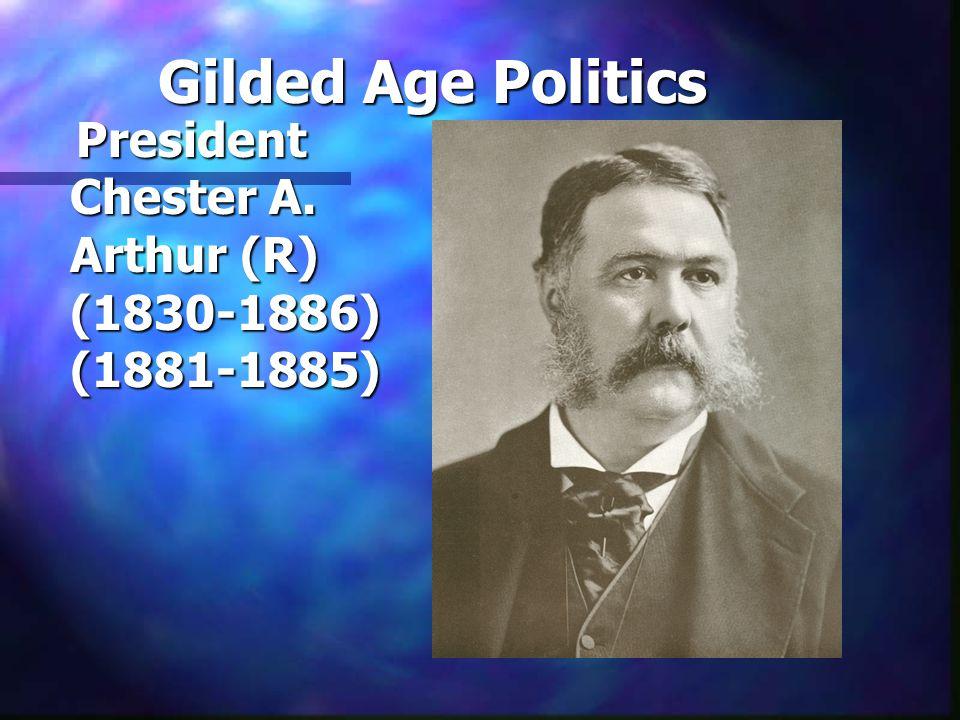 Gilded Age Politics President Chester A. Arthur (R) (1830-1886) (1881-1885) President Chester A. Arthur (R) (1830-1886) (1881-1885)