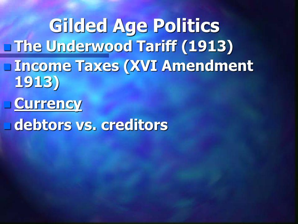 Gilded Age Politics n The Underwood Tariff (1913) n Income Taxes (XVI Amendment 1913) n Currency n debtors vs. creditors