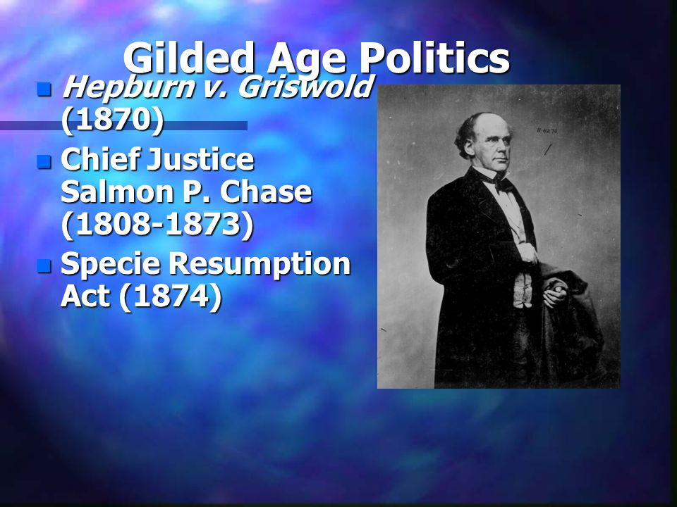 Gilded Age Politics n Hepburn v. Griswold (1870) n Chief Justice Salmon P. Chase (1808-1873) n Specie Resumption Act (1874)