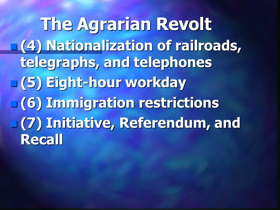 The Agrarian Revolt n (4) Nationalization of railroads, telegraphs, and telephones n (5) Eight-hour workday n (6) Immigration restrictions n (7) Initiative, Referendum, and Recall