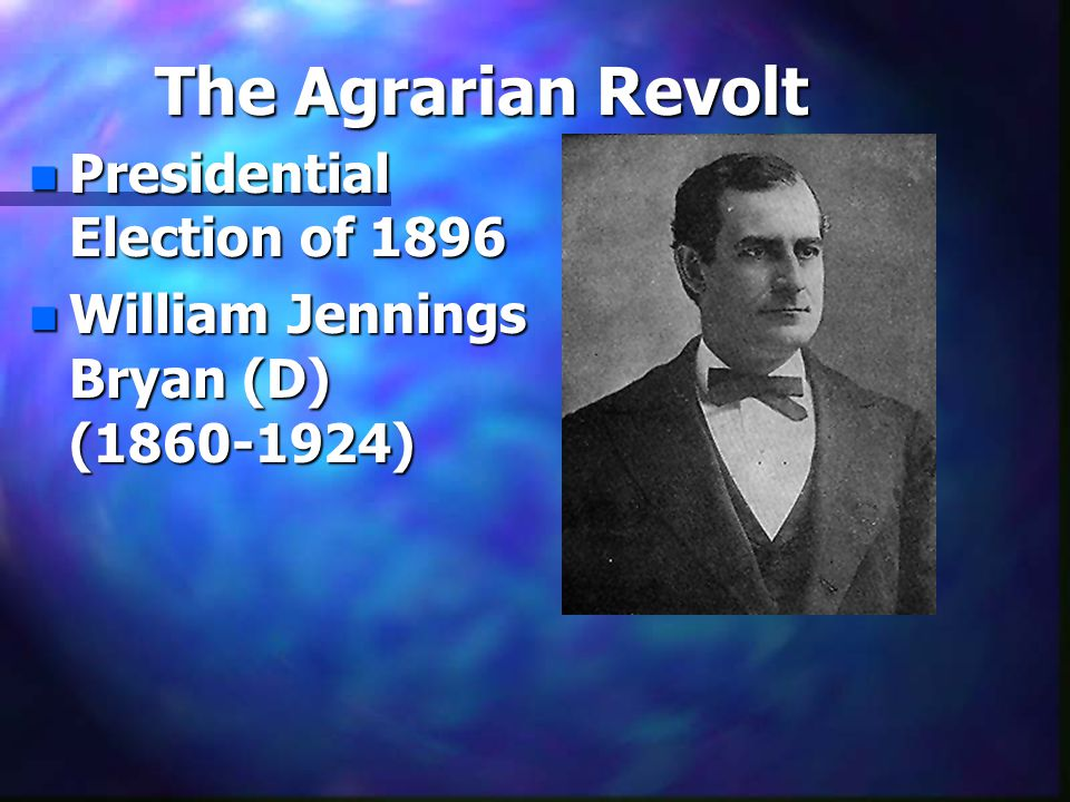 The Agrarian Revolt n Presidential Election of 1896 n William Jennings Bryan (D) (1860-1924)
