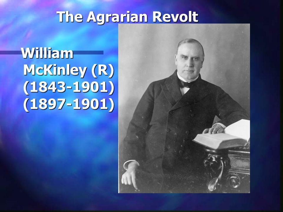The Agrarian Revolt William McKinley (R) (1843-1901) (1897-1901) William McKinley (R) (1843-1901) (1897-1901)