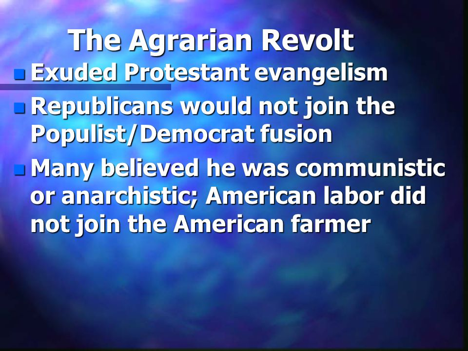 The Agrarian Revolt n Exuded Protestant evangelism n Republicans would not join the Populist/Democrat fusion n Many believed he was communistic or anarchistic; American labor did not join the American farmer