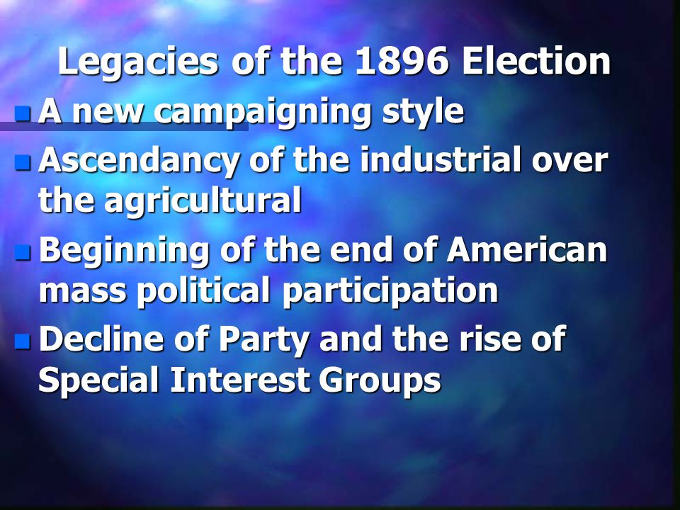 Legacies of the 1896 Election n A new campaigning style n Ascendancy of the industrial over the agricultural n Beginning of the end of American mass political participation n Decline of Party and the rise of Special Interest Groups