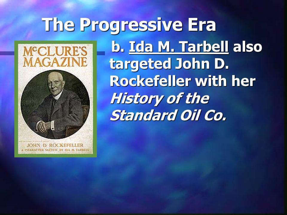 The Progressive Era b. Ida M. Tarbell also targeted John D. Rockefeller with her History of the Standard Oil Co.