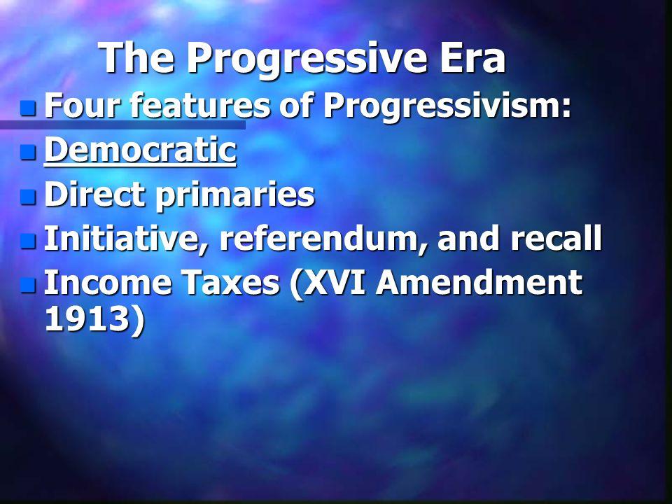 The Progressive Era n Four features of Progressivism: n Democratic n Direct primaries n Initiative, referendum, and recall n Income Taxes (XVI Amendme
