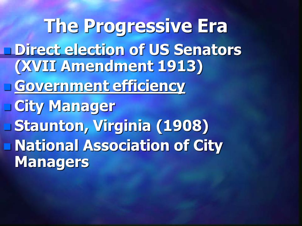 The Progressive Era n Direct election of US Senators (XVII Amendment 1913) n Government efficiency n City Manager n Staunton, Virginia (1908) n National Association of City Managers