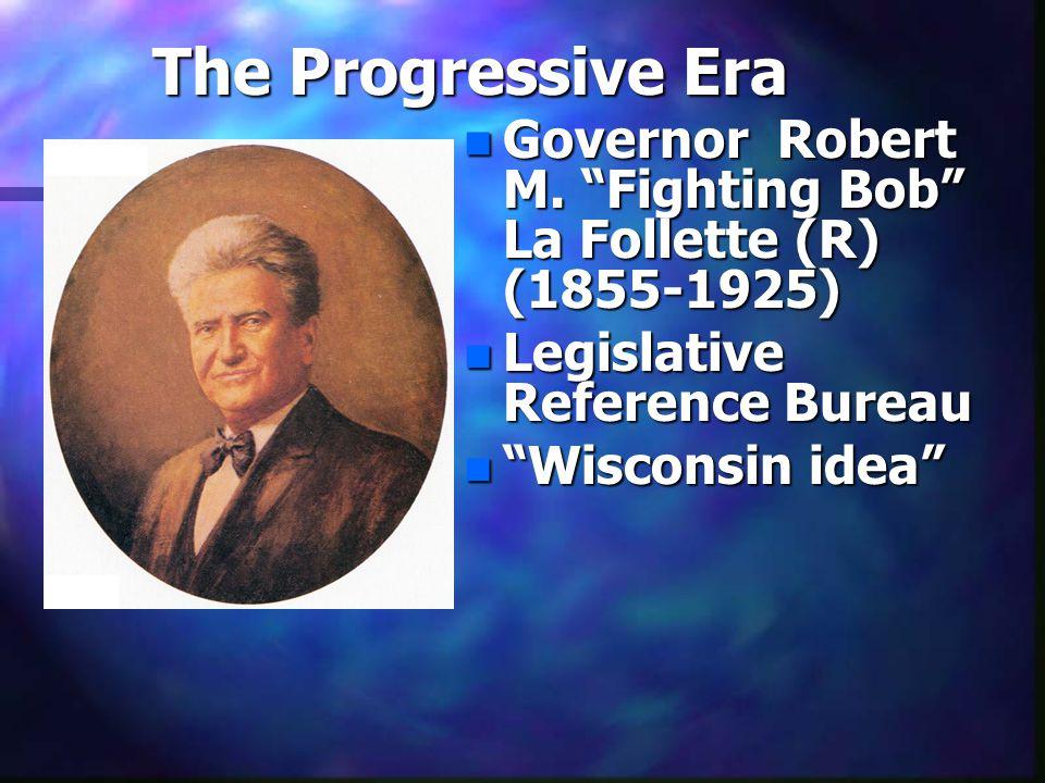 "The Progressive Era n Governor Robert M. ""Fighting Bob"" La Follette (R) (1855-1925) n Legislative Reference Bureau n ""Wisconsin idea"""