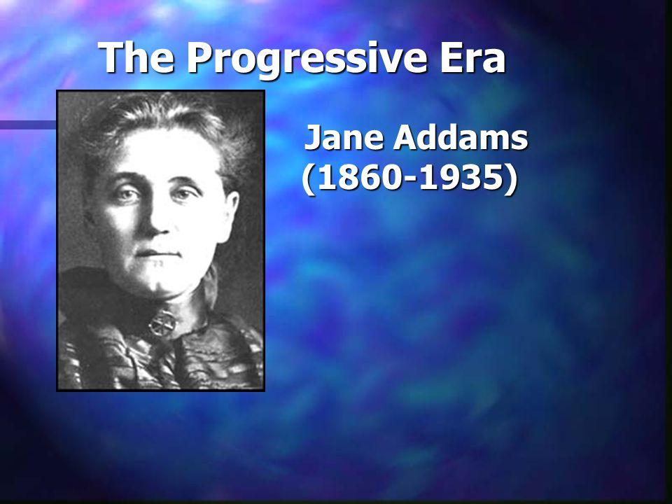 The Progressive Era Jane Addams (1860-1935)