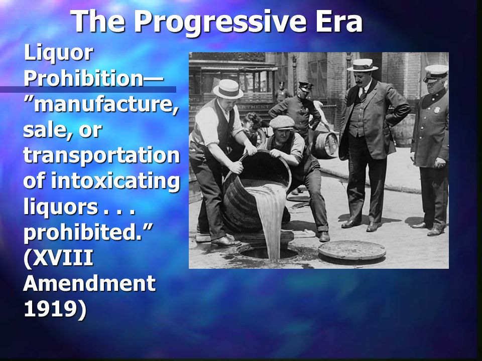 "The Progressive Era Liquor Prohibition— ""manufacture, sale, or transportation of intoxicating liquors... prohibited."" (XVIII Amendment 1919)"