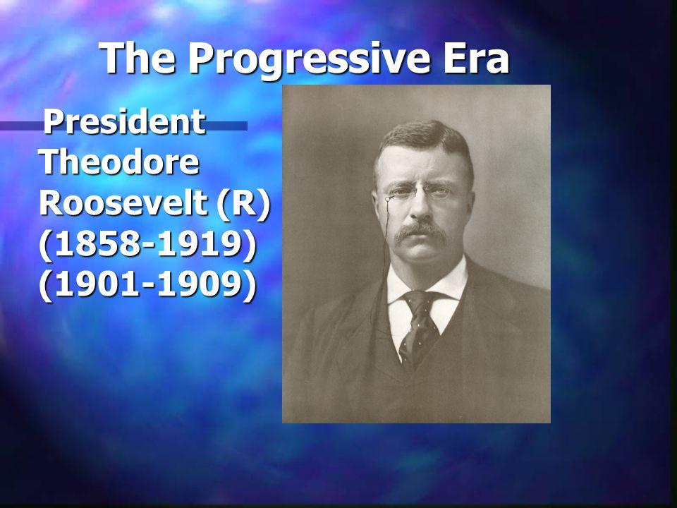 The Progressive Era President Theodore Roosevelt (R) (1858-1919) (1901-1909) President Theodore Roosevelt (R) (1858-1919) (1901-1909)