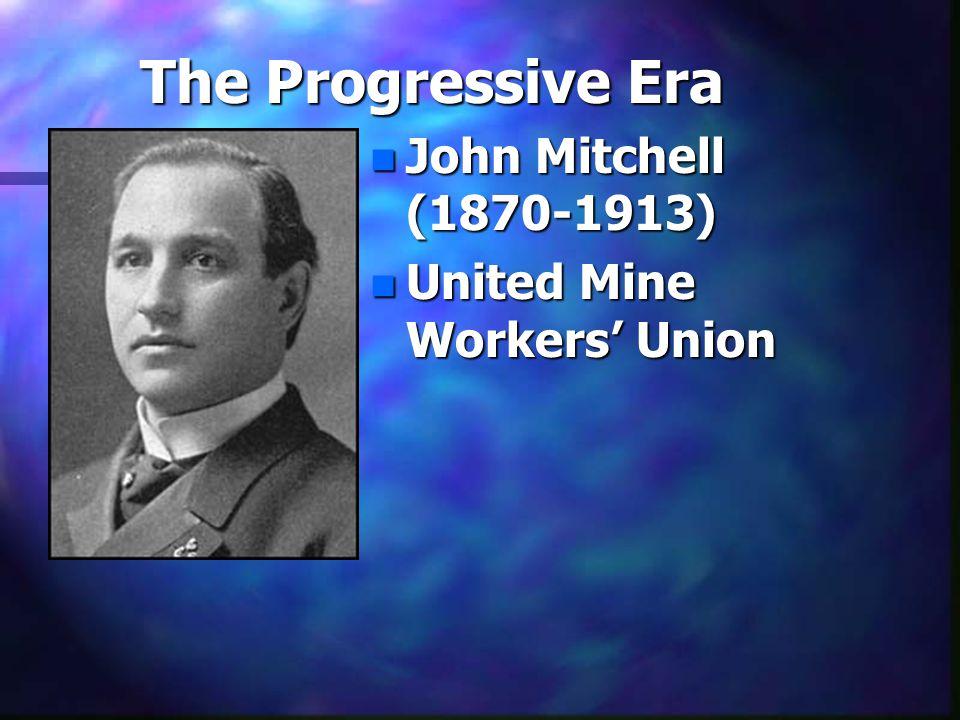 The Progressive Era n John Mitchell (1870-1913) n United Mine Workers' Union