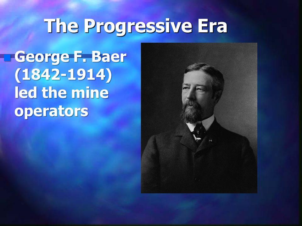 The Progressive Era nGnGnGnGeorge F. Baer (1842-1914) led the mine operators