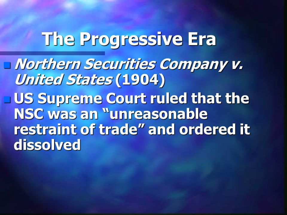 """The Progressive Era n Northern Securities Company v. United States (1904) n US Supreme Court ruled that the NSC was an """"unreasonable restraint of trad"""