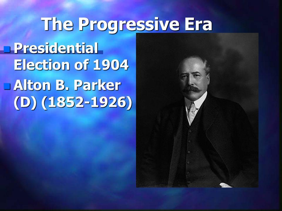 The Progressive Era n Presidential Election of 1904 n Alton B. Parker (D) (1852-1926)