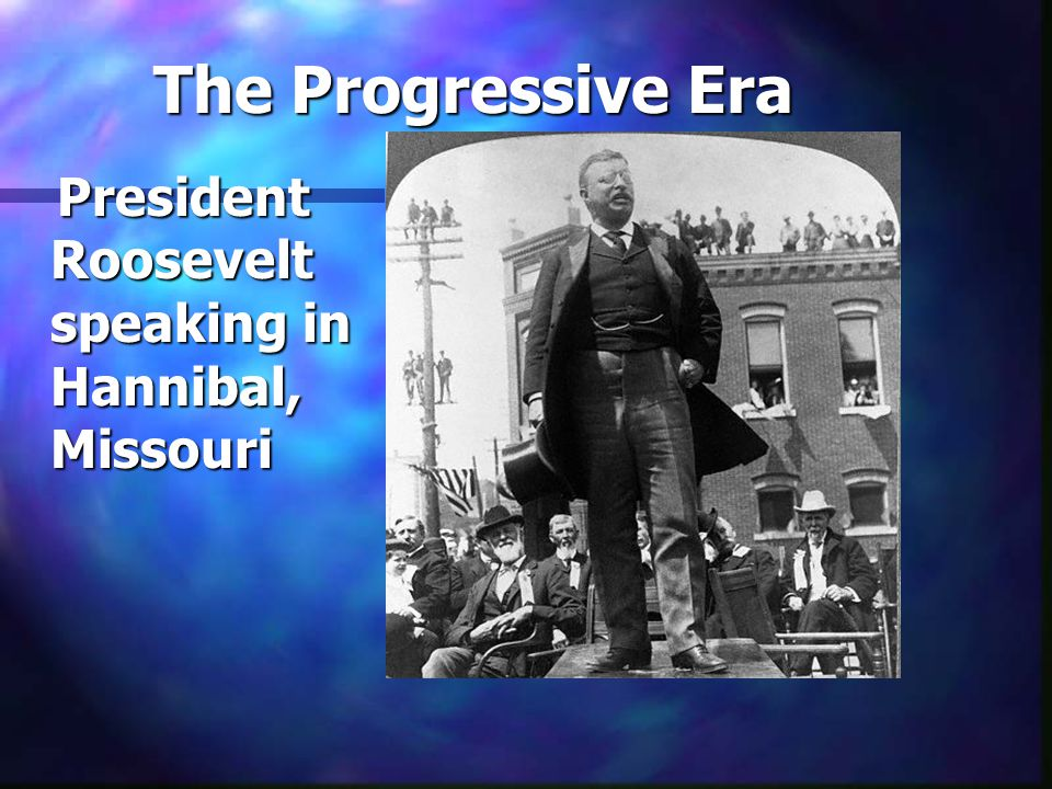 The Progressive Era President Roosevelt speaking in Hannibal, Missouri President Roosevelt speaking in Hannibal, Missouri