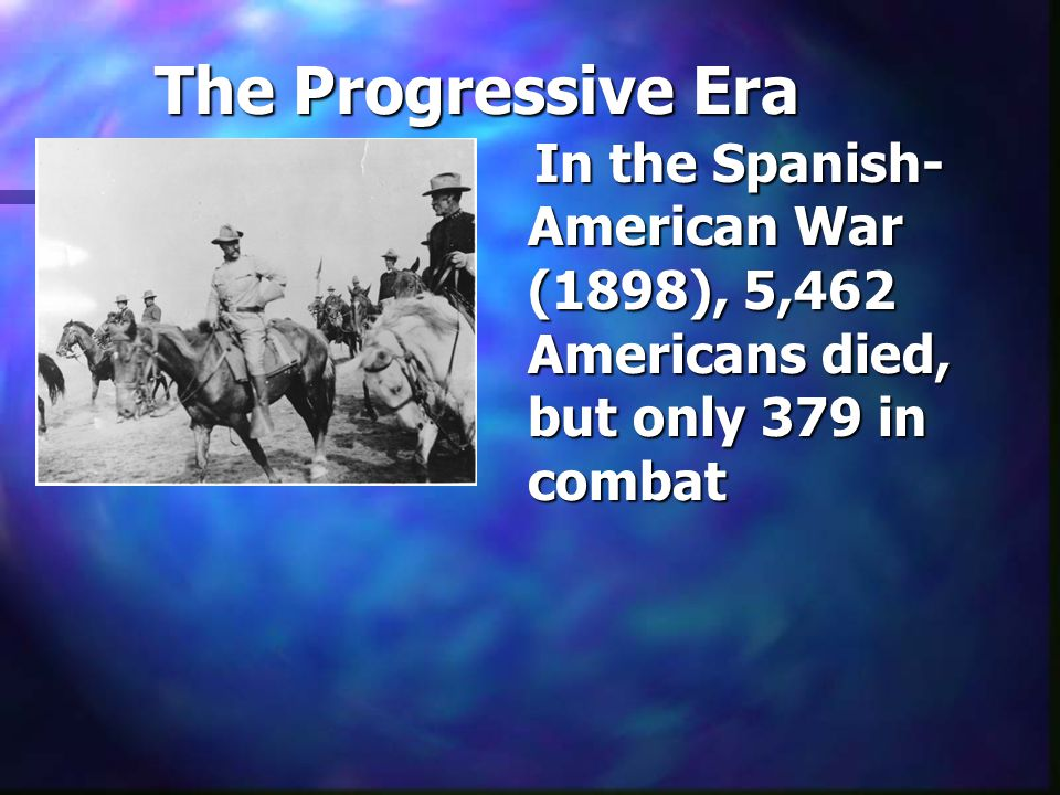 The Progressive Era In the Spanish- American War (1898), 5,462 Americans died, but only 379 in combat