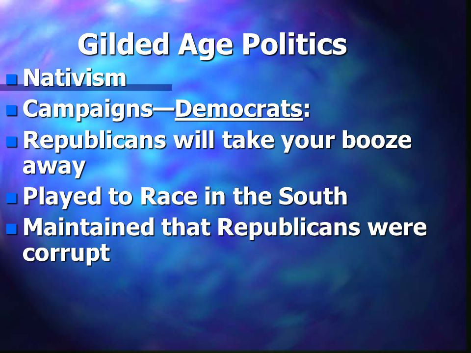 Gilded Age Politics n Nativism n Campaigns—Democrats: n Republicans will take your booze away n Played to Race in the South n Maintained that Republicans were corrupt