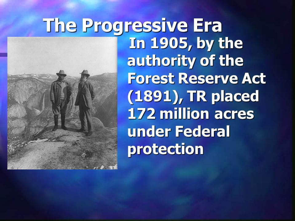 The Progressive Era In 1905, by the authority of the Forest Reserve Act (1891), TR placed 172 million acres under Federal protection