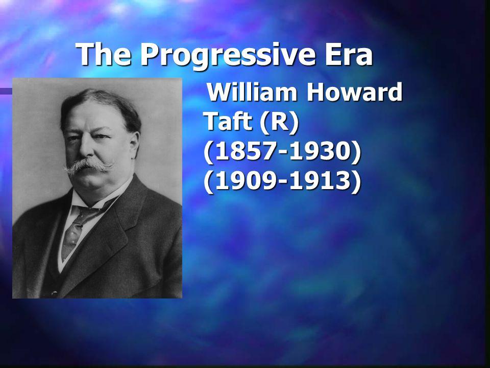 The Progressive Era William Howard Taft (R) (1857-1930) (1909-1913)