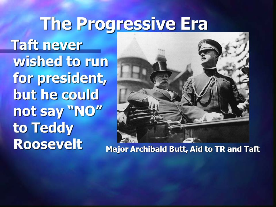 The Progressive Era Taft never wished to run for president, but he could not say NO to Teddy Roosevelt Taft never wished to run for president, but he could not say NO to Teddy Roosevelt Major Archibald Butt, Aid to TR and Taft