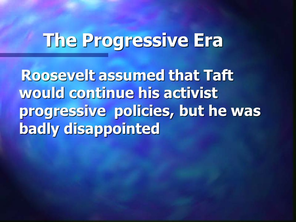 The Progressive Era Roosevelt assumed that Taft would continue his activist progressive policies, but he was badly disappointed Roosevelt assumed that Taft would continue his activist progressive policies, but he was badly disappointed