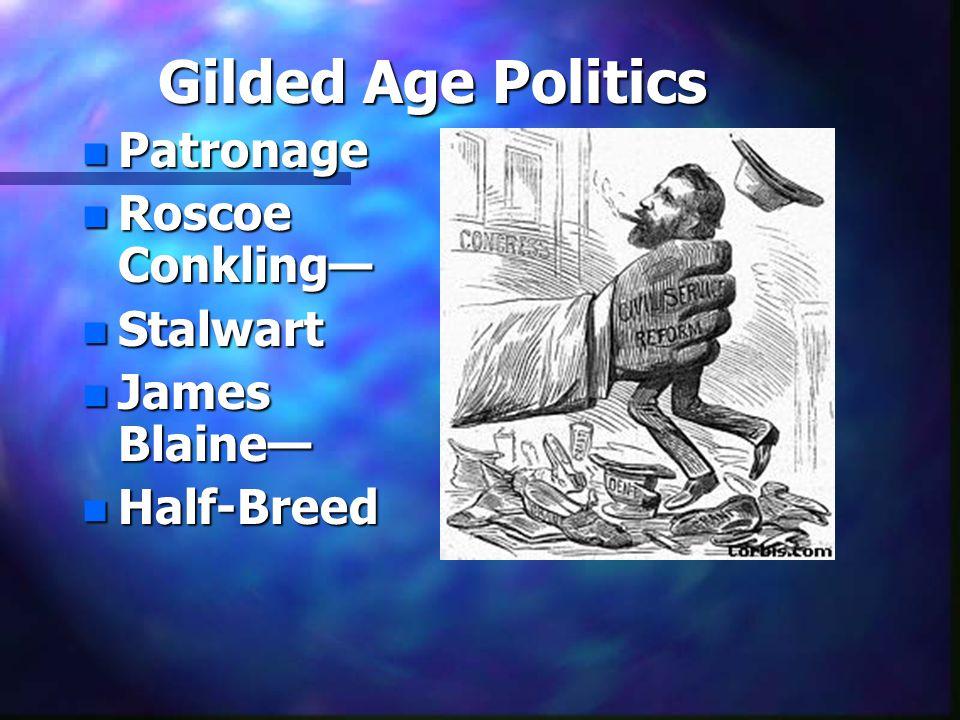 Gilded Age Politics n Patronage n Roscoe Conkling— n Stalwart n James Blaine— n Half-Breed
