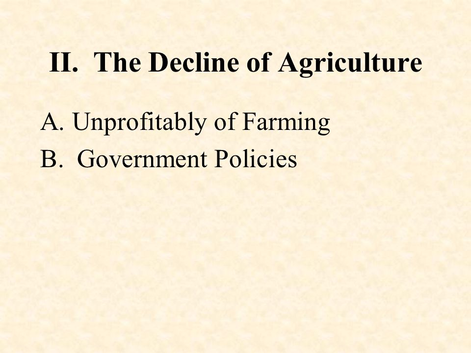 II. The Decline of Agriculture A. Unprofitably of Farming B. Government Policies