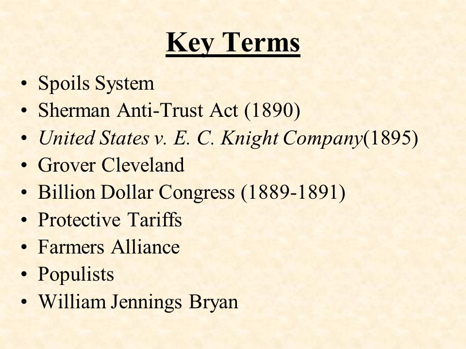 Key Terms Spoils System Sherman Anti-Trust Act (1890) United States v. E. C. Knight Company(1895) Grover Cleveland Billion Dollar Congress (1889-1891)