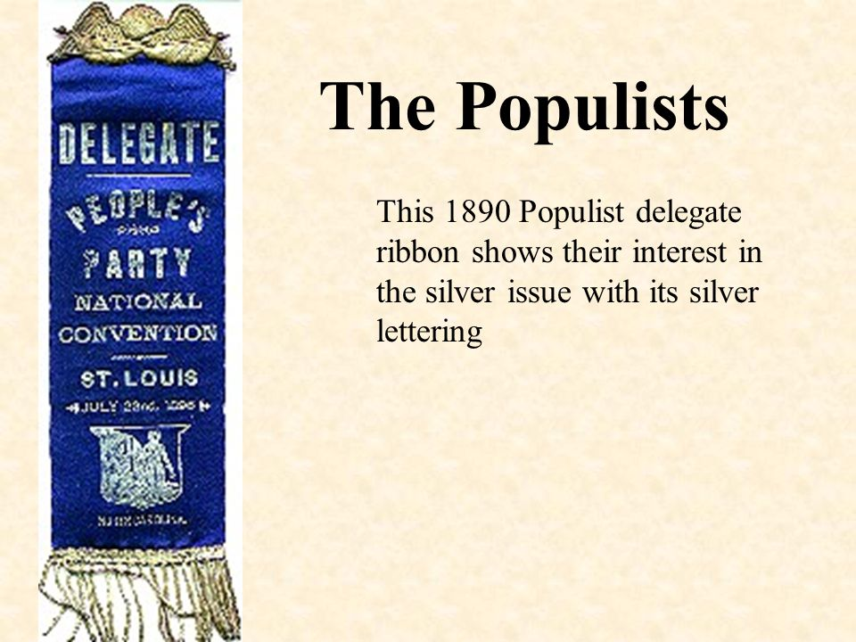The Populists This 1890 Populist delegate ribbon shows their interest in the silver issue with its silver lettering