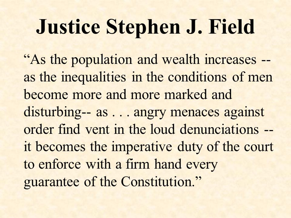 "Justice Stephen J. Field ""As the population and wealth increases -- as the inequalities in the conditions of men become more and more marked and distu"
