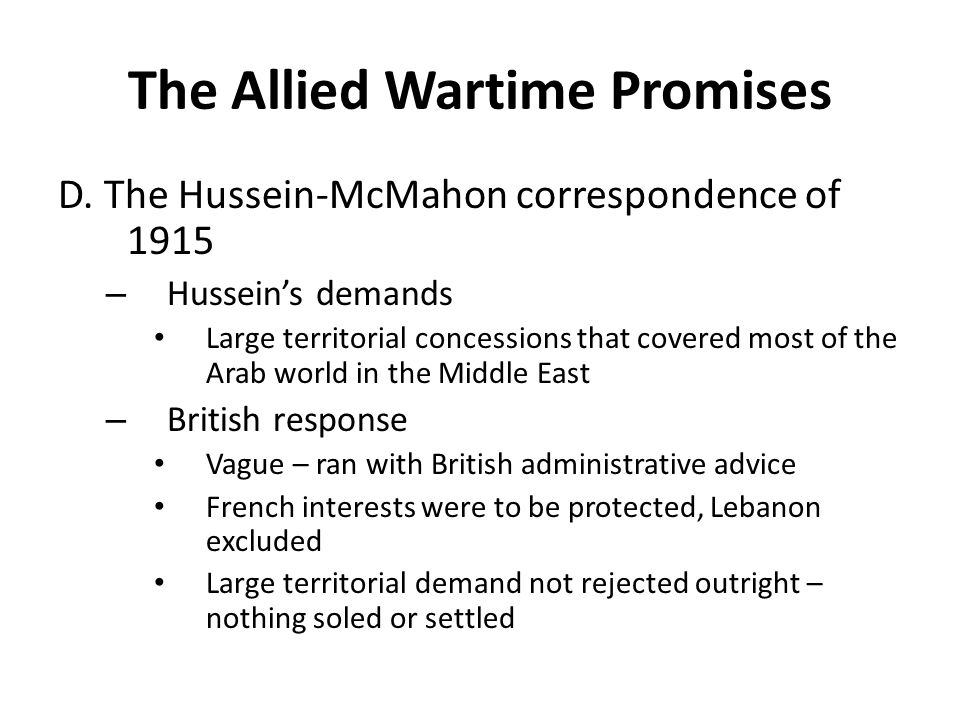 The Allied Wartime Promises D. The Hussein-McMahon correspondence of 1915 – Hussein's demands Large territorial concessions that covered most of the A