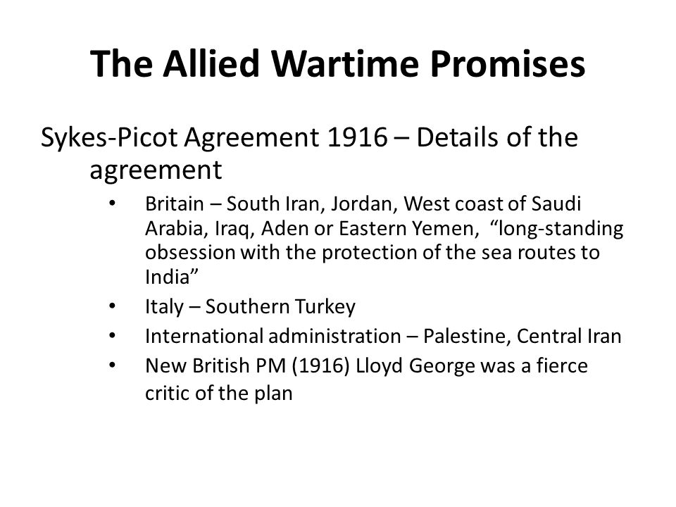 The Allied Wartime Promises Sykes-Picot Agreement 1916 – Details of the agreement Britain – South Iran, Jordan, West coast of Saudi Arabia, Iraq, Aden