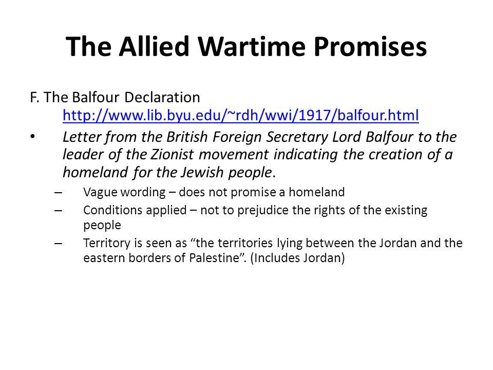 The Allied Wartime Promises F. The Balfour Declaration http://www.lib.byu.edu/~rdh/wwi/1917/balfour.html http://www.lib.byu.edu/~rdh/wwi/1917/balfour.