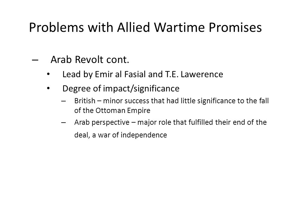 Problems with Allied Wartime Promises – Arab Revolt cont. Lead by Emir al Fasial and T.E. Lawerence Degree of impact/significance – British – minor su