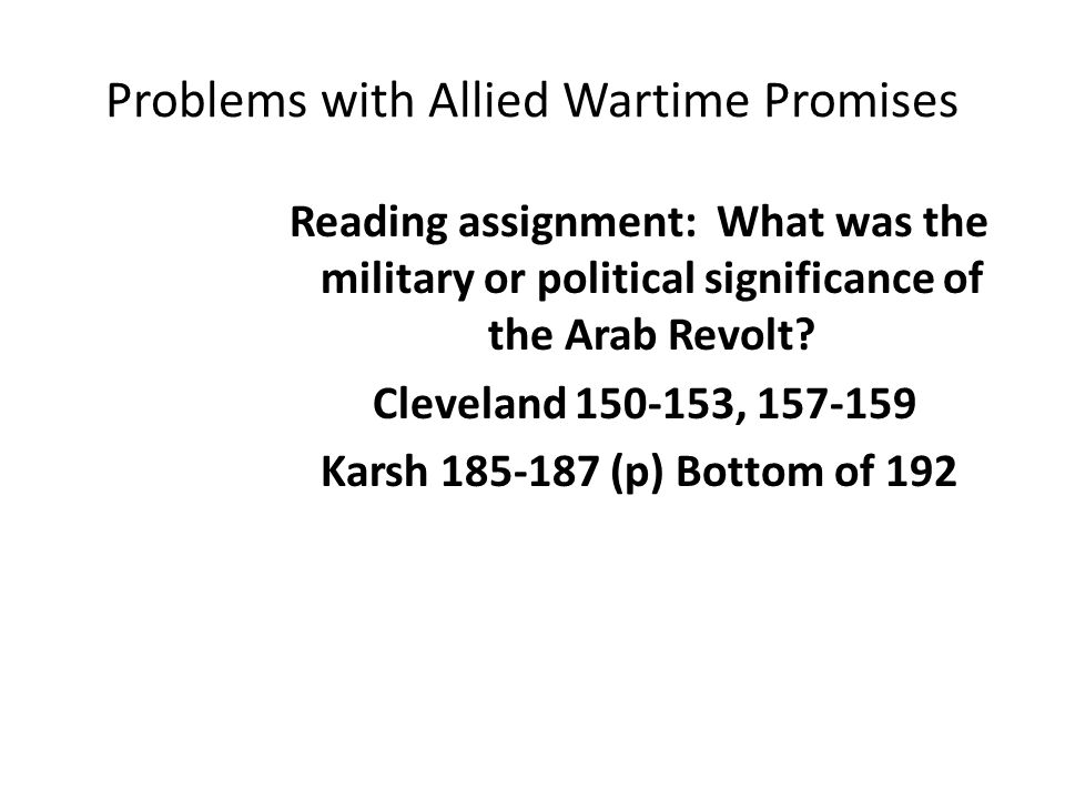 Problems with Allied Wartime Promises Reading assignment: What was the military or political significance of the Arab Revolt? Cleveland 150-153, 157-1