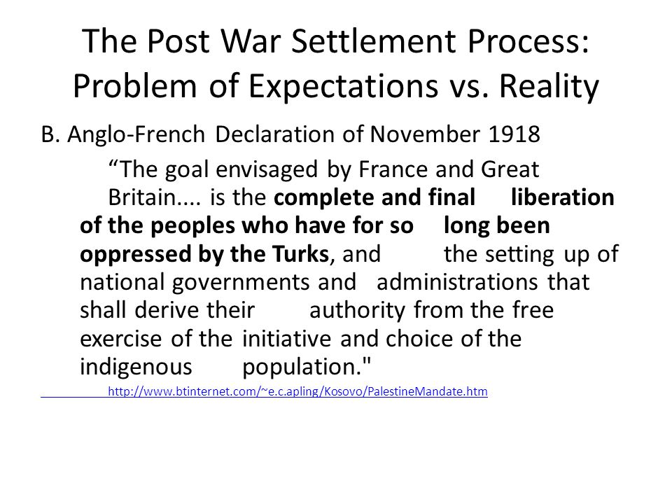 """The Post War Settlement Process: Problem of Expectations vs. Reality B. Anglo-French Declaration of November 1918 """"The goal envisaged by France and Gr"""