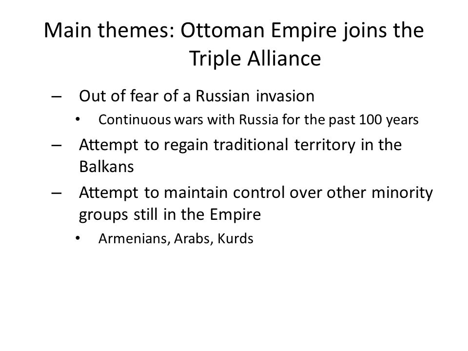 Main themes: Ottoman Empire joins the Triple Alliance – Out of fear of a Russian invasion Continuous wars with Russia for the past 100 years – Attempt