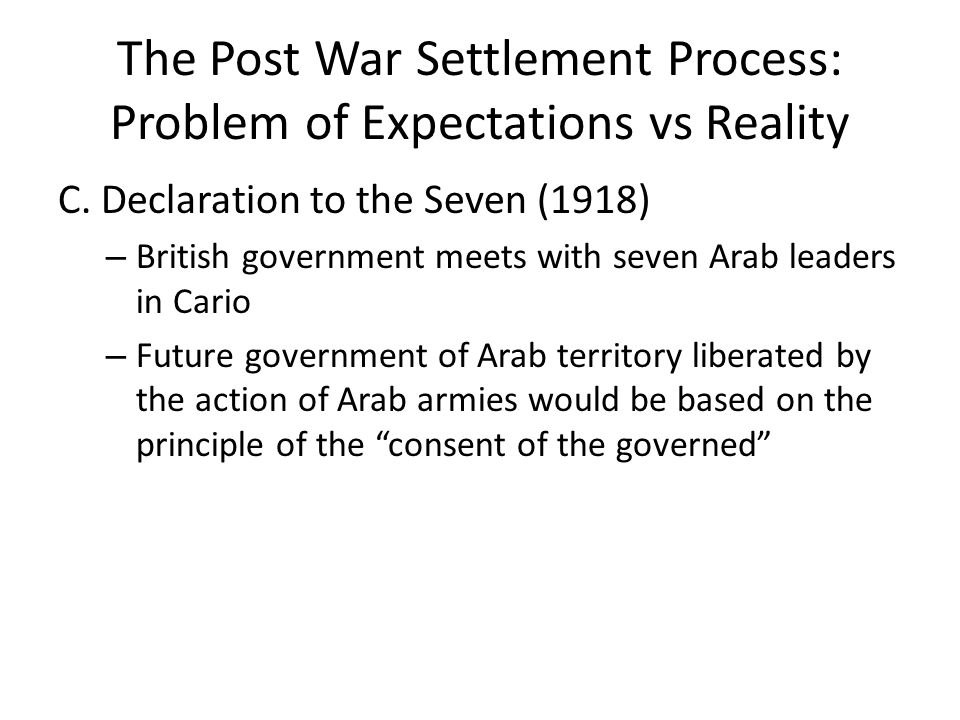 The Post War Settlement Process: Problem of Expectations vs Reality C. Declaration to the Seven (1918) – British government meets with seven Arab lead